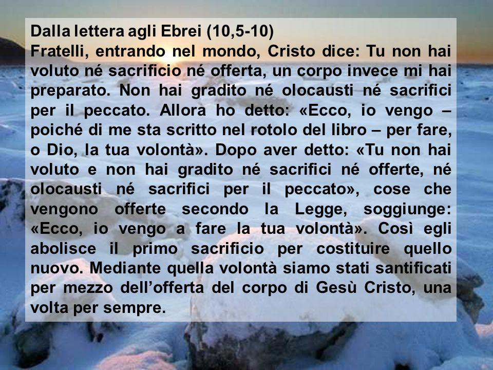 Dalla lettera agli Ebrei (10,5-10) Fratelli, entrando nel mondo, Cristo dice: Tu non hai voluto né sacrificio né offerta, un corpo invece mi hai preparato.