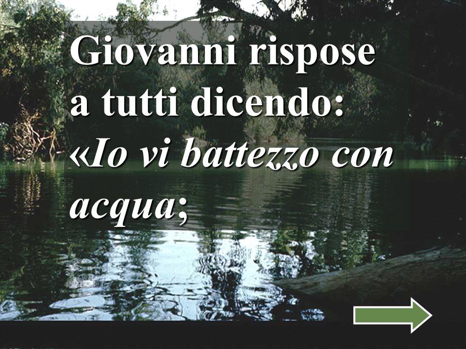 Giovanni rispose a tutti dicendo: «Io vi battezzo con acqua;