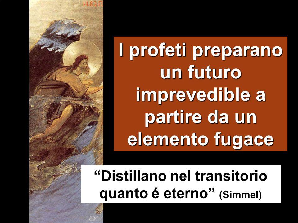 I profeti preparano un futuro imprevedible a partire da un elemento fugace Distillano nel transitorio quanto é eterno (Simmel)