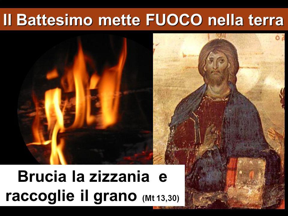 Il Battesimo mette FUOCO nella terra Brucia la zizzania e raccoglie il grano (Mt 13,30)