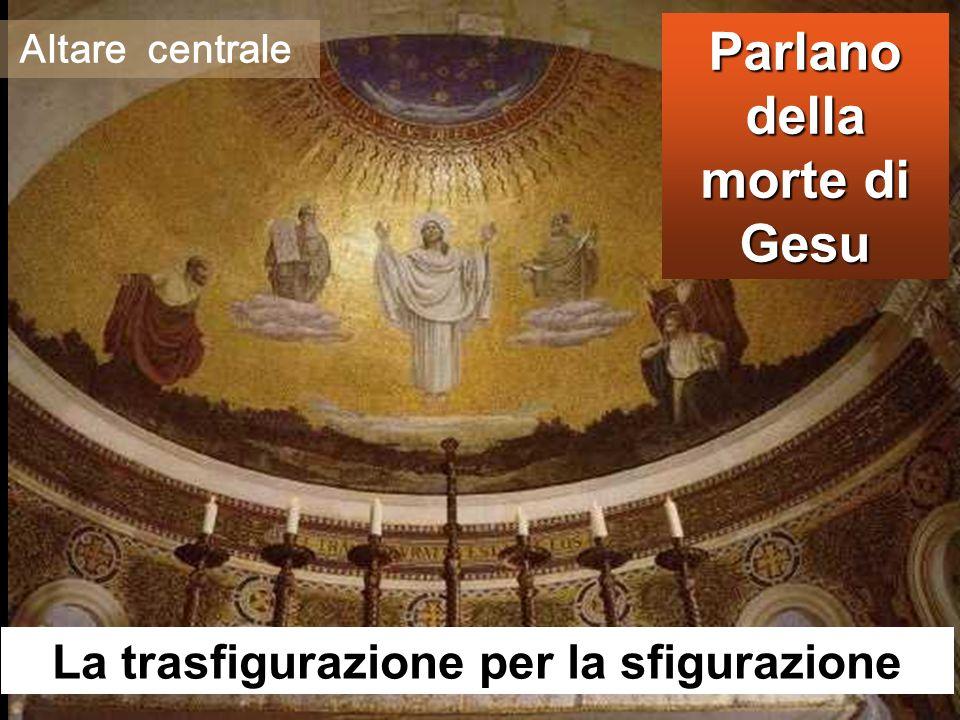 Parlano della morte di Gesu La trasfigurazione per la sfigurazione Altare centrale
