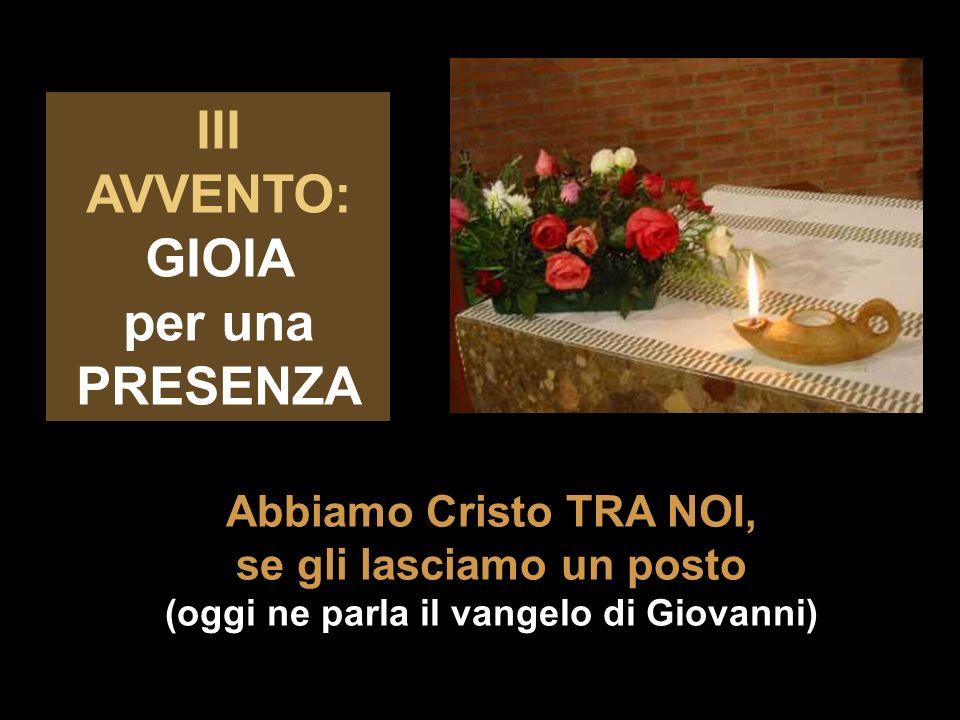 Abbiamo Cristo TRA NOI, se gli lasciamo un posto (oggi ne parla il vangelo di Giovanni) III AVVENTO: GIOIA per una PRESENZA