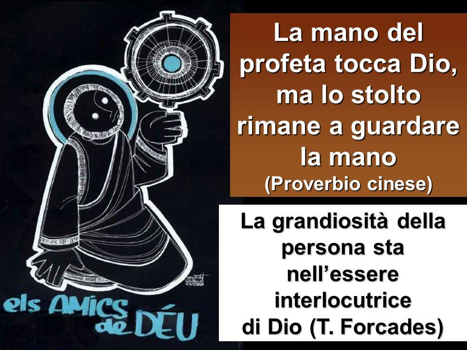 La mano del profeta tocca Dio, ma lo stolto rimane a guardare la mano (Proverbio cinese) La grandiosità della persona sta nellessere interlocutrice di Dio (T.