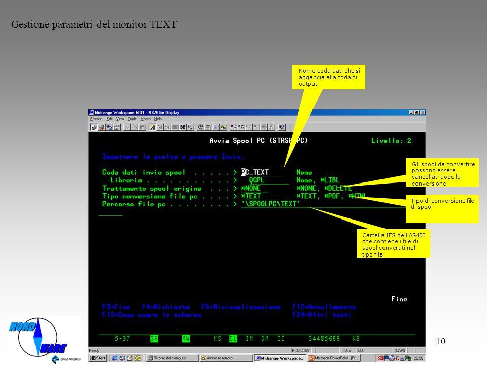 10 Gestione parametri del monitor TEXT Nome coda dati che si aggancia alla coda di output Gli spool da convertire possono essere cancellati dopo la conversione Tipo di conversione file di spool Cartella IFS dellAS400 che contiene i file di spool convertiti nel tipo file
