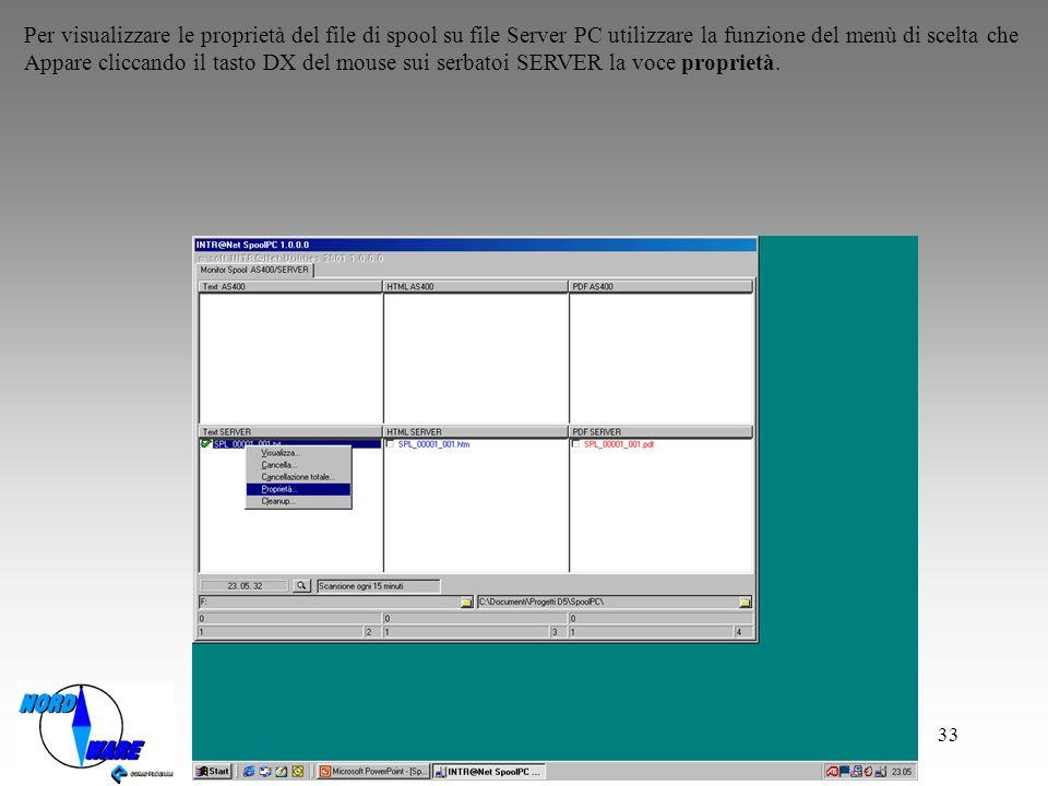 33 Per visualizzare le proprietà del file di spool su file Server PC utilizzare la funzione del menù di scelta che Appare cliccando il tasto DX del mouse sui serbatoi SERVER la voce proprietà.