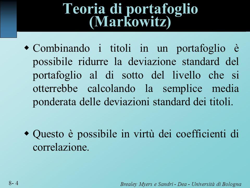 Brealey Myers e Sandri - Dea - Università di Bologna 8- 4 Teoria di portafoglio (Markowitz) Combinando i titoli in un portafoglio è possibile ridurre