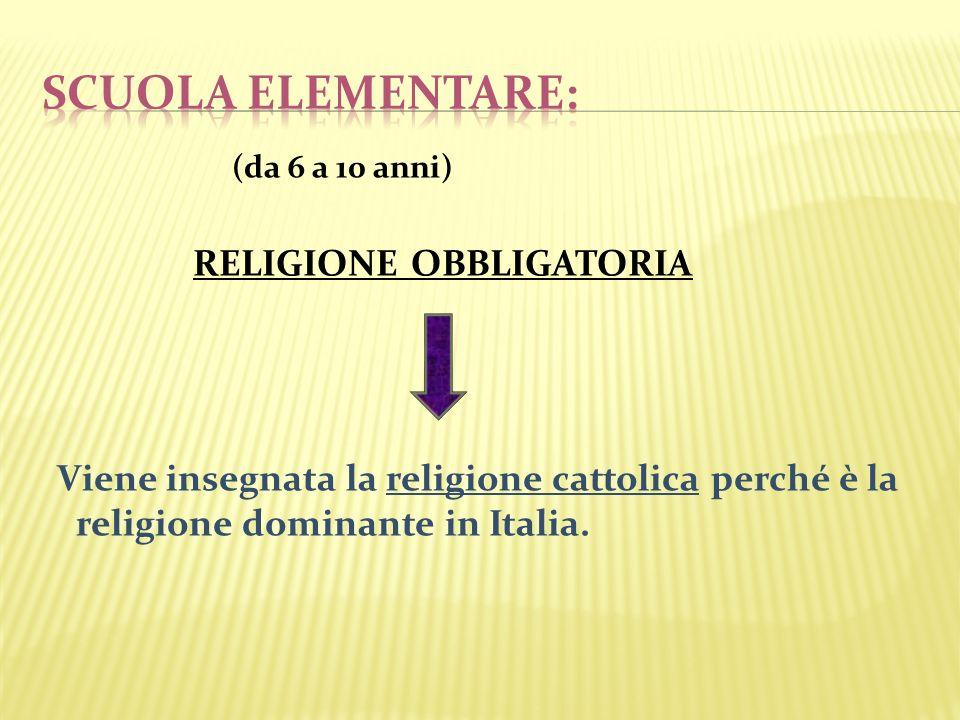 (da 6 a 10 anni) RELIGIONE OBBLIGATORIA Viene insegnata la religione cattolica perché è la religione dominante in Italia.