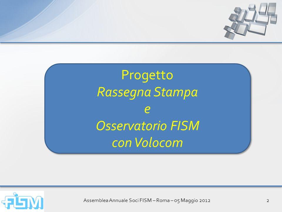 Assemblea Annuale Soci FISM – Roma – 05 Maggio 20122 Progetto Rassegna Stampa e Osservatorio FISM con Volocom Progetto Rassegna Stampa e Osservatorio FISM con Volocom