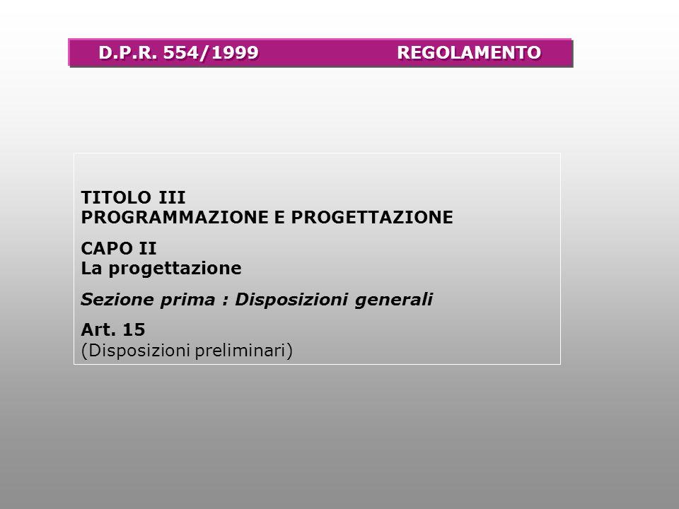 TITOLO III PROGRAMMAZIONE E PROGETTAZIONE CAPO II La progettazione Sezione prima : Disposizioni generali Art. 15 (Disposizioni preliminari) D.P.R. 554
