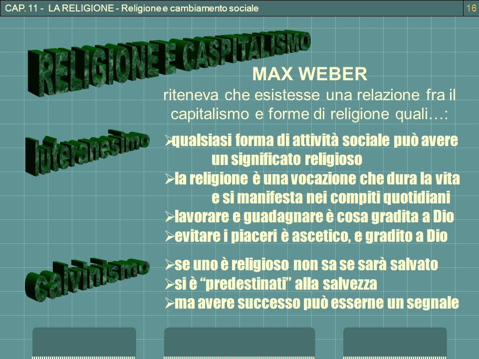 CAP. 11 - LA RELIGIONE - Religione e cambiamento sociale16 MAX WEBER riteneva che esistesse una relazione fra il capitalismo e forme di religione qual