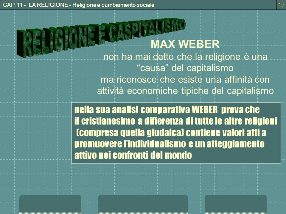 CAP. 11 - LA RELIGIONE - Religione e cambiamento sociale17 MAX WEBER non ha mai detto che la religione è una causa del capitalismo ma riconosce che es