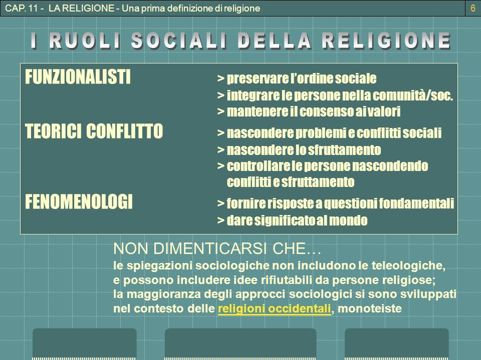 CAP. 11 - LA RELIGIONE - Una prima definizione di religione6 FUNZIONALISTI > preservare lordine sociale > integrare le persone nella comunità/soc. > m