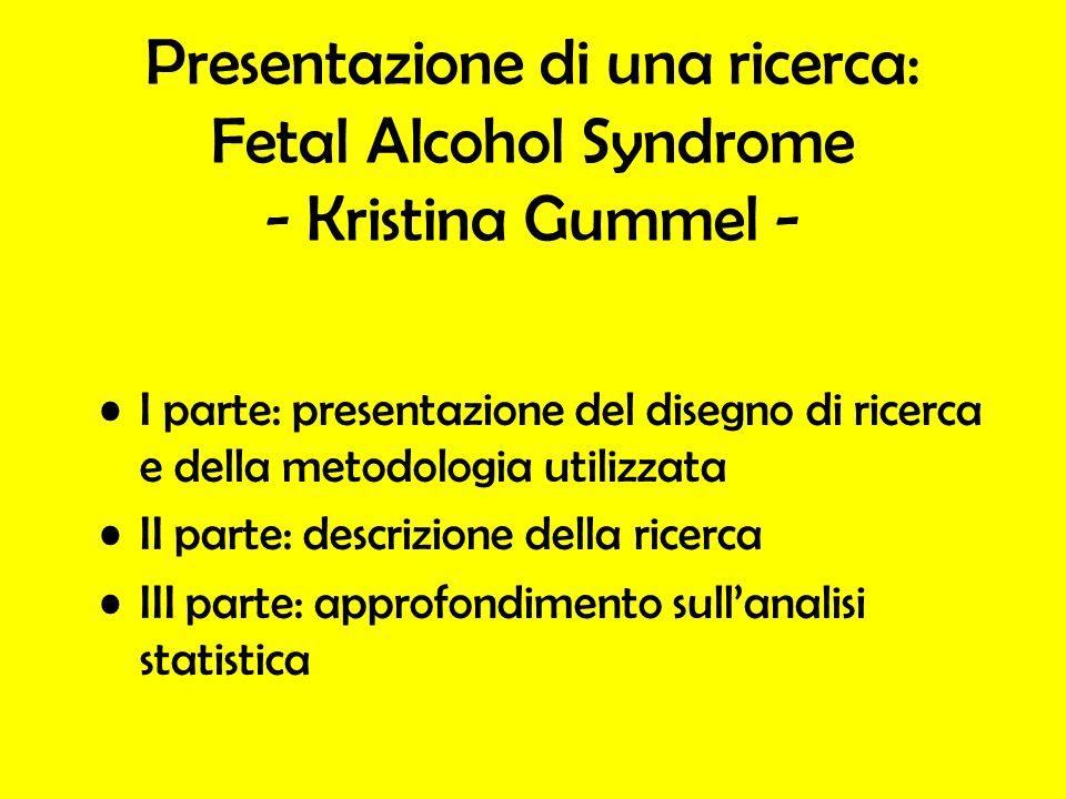 Presentazione di una ricerca: Fetal Alcohol Syndrome - Kristina Gummel - I parte: presentazione del disegno di ricerca e della metodologia utilizzata II parte: descrizione della ricerca III parte: approfondimento sullanalisi statistica