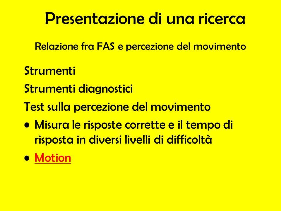 Strumenti Strumenti diagnostici Test sulla percezione del movimento Misura le risposte corrette e il tempo di risposta in diversi livelli di difficoltà Motion Presentazione di una ricerca Relazione fra FAS e percezione del movimento