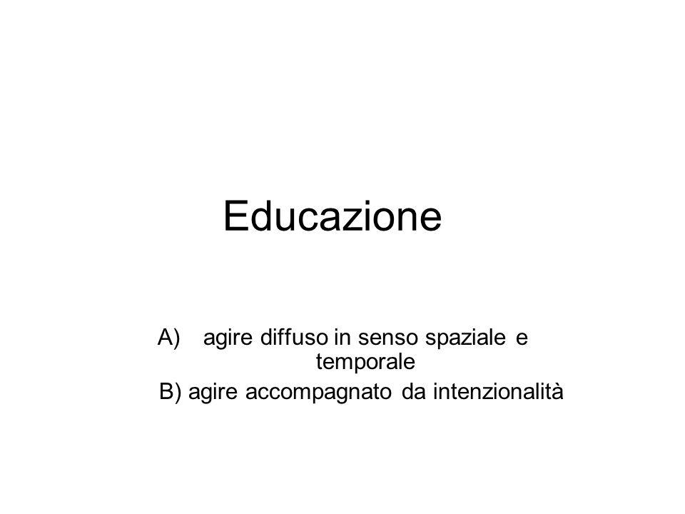 Educazione A)agire diffuso in senso spaziale e temporale B) agire accompagnato da intenzionalità