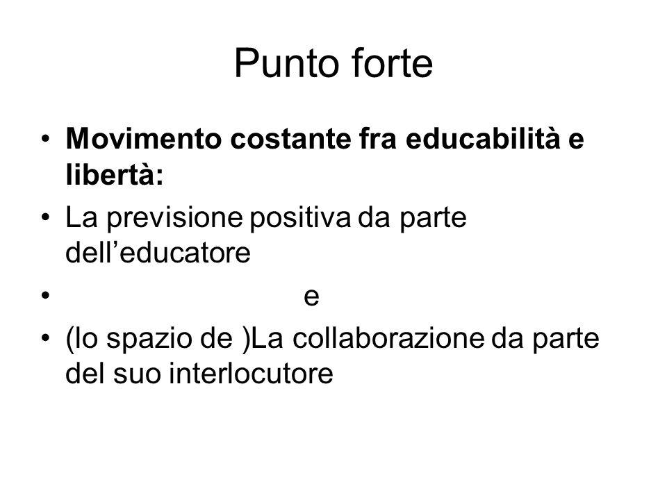 Punto forte Movimento costante fra educabilità e libertà: La previsione positiva da parte delleducatore e (lo spazio de )La collaborazione da parte de
