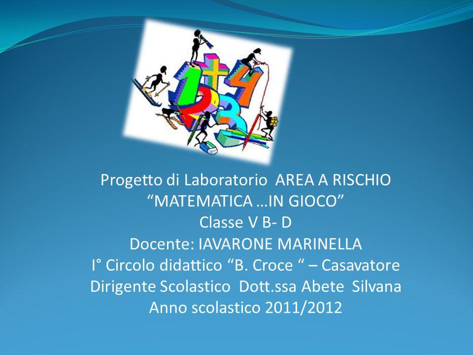 Progetto di Laboratorio AREA A RISCHIO MATEMATICA …IN GIOCO Classe V B- D Docente: IAVARONE MARINELLA I° Circolo didattico B. Croce – Casavatore Dirig