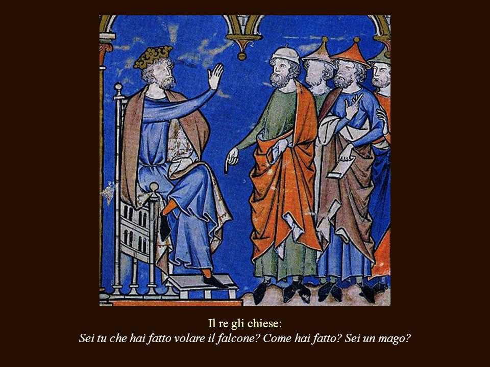 A la mañana siguiente, vio al halcón volando ágilmente frente a las ventanas de su palacio. El rey le dijo a su corte, Traedme al autor de este milagr