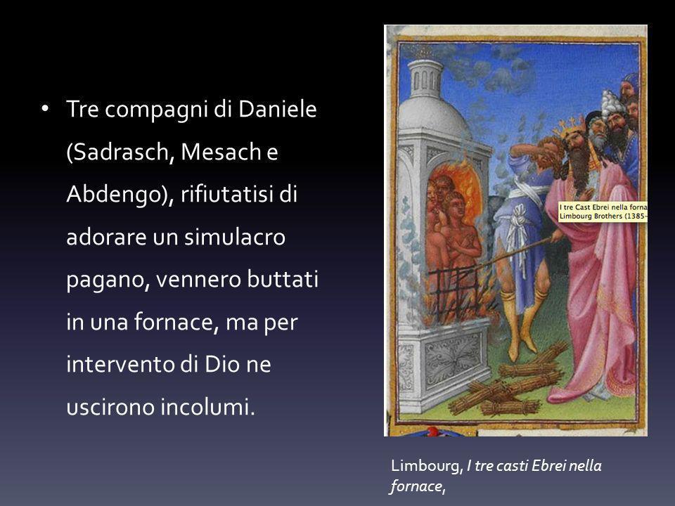 Tre compagni di Daniele (Sadrasch, Mesach e Abdengo), rifiutatisi di adorare un simulacro pagano, vennero buttati in una fornace, ma per intervento di Dio ne uscirono incolumi.