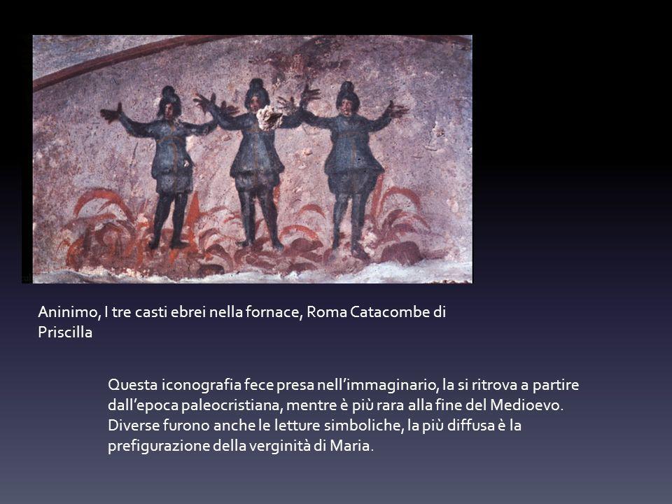 Aninimo, I tre casti ebrei nella fornace, Roma Catacombe di Priscilla Questa iconografia fece presa nellimmaginario, la si ritrova a partire dallepoca paleocristiana, mentre è più rara alla fine del Medioevo.