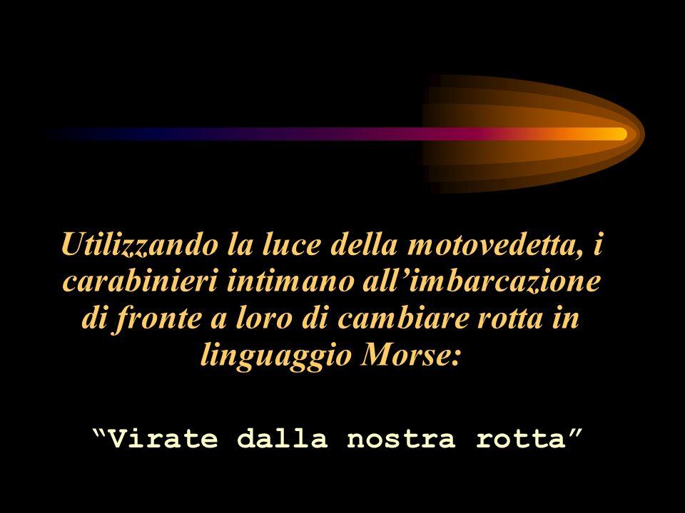 Utilizzando la luce della motovedetta, i carabinieri intimano allimbarcazione di fronte a loro di cambiare rotta in linguaggio Morse: Virate dalla nostra rotta
