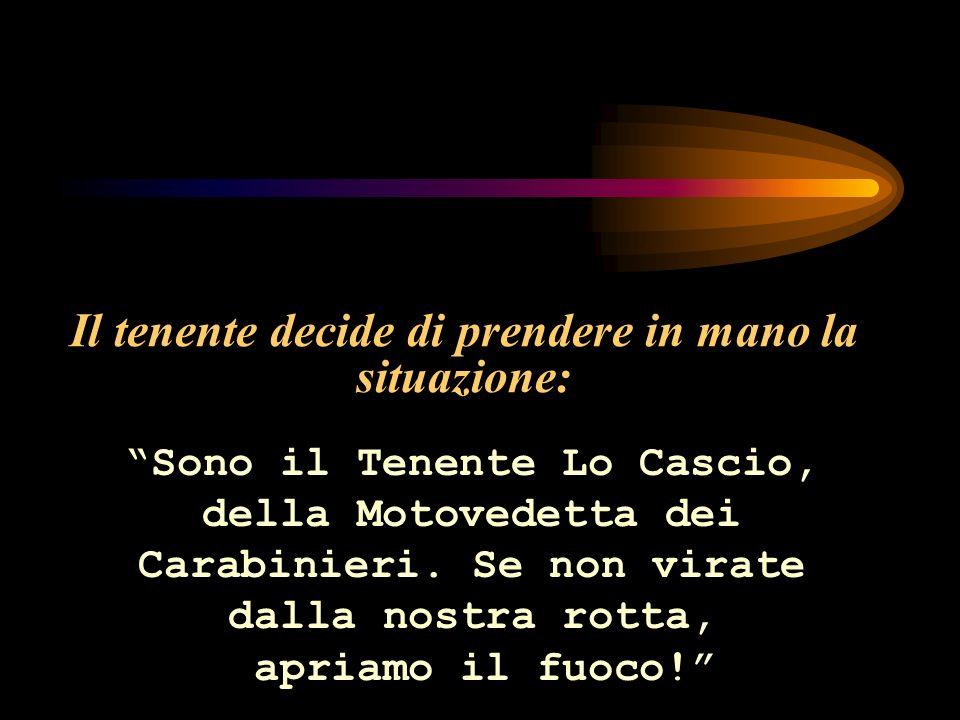 Il tenente decide di prendere in mano la situazione: Sono il Tenente Lo Cascio, della Motovedetta dei Carabinieri.
