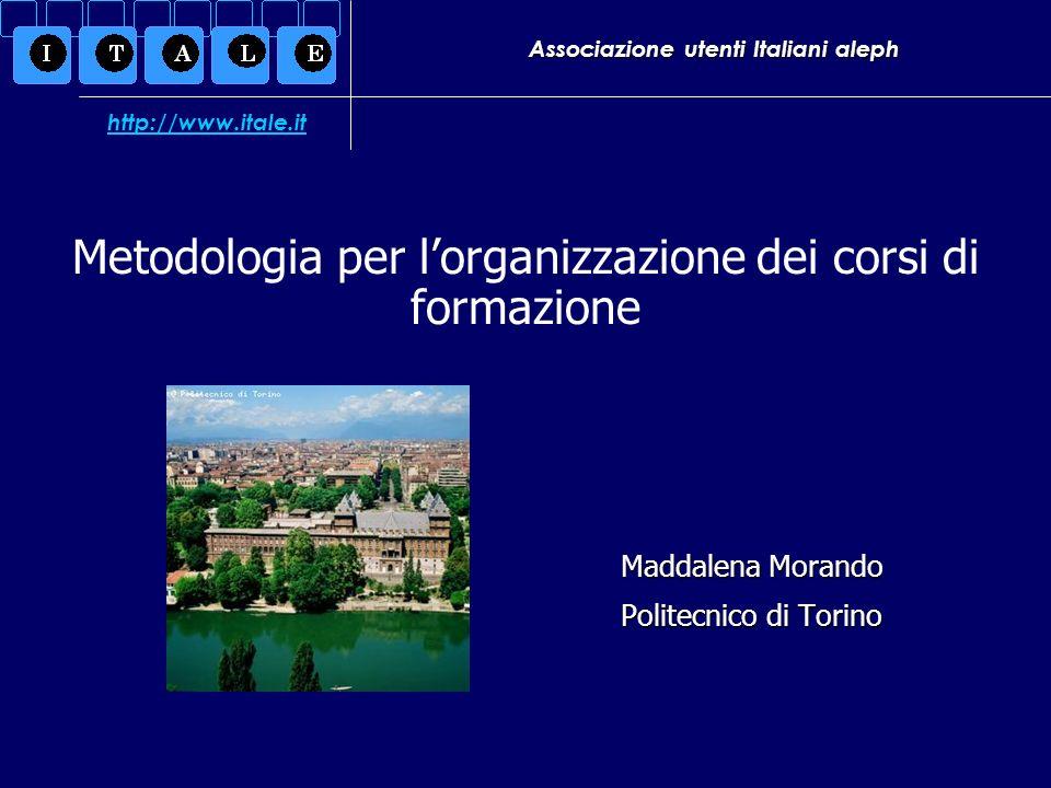 Associazione utenti Italiani aleph Maddalena Morando Politecnico di Torino Metodologia per lorganizzazione dei corsi di formazione http://www.itale.it