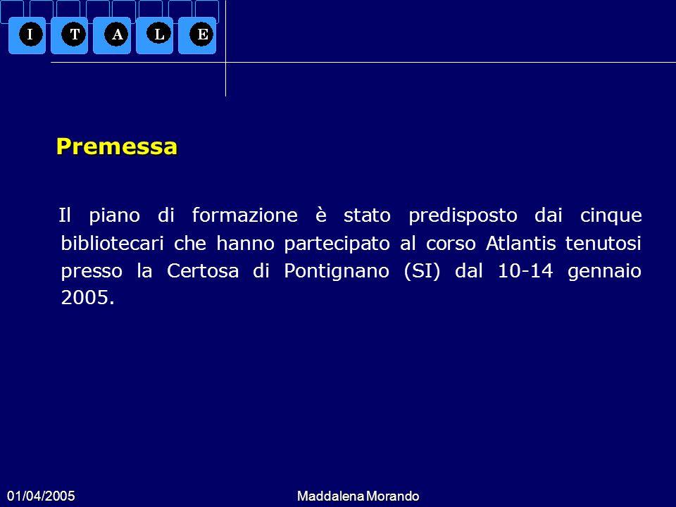 01/04/2005Maddalena Morando Premessa Premessa Il piano di formazione è stato predisposto dai cinque bibliotecari che hanno partecipato al corso Atlantis tenutosi presso la Certosa di Pontignano (SI) dal 10-14 gennaio 2005.