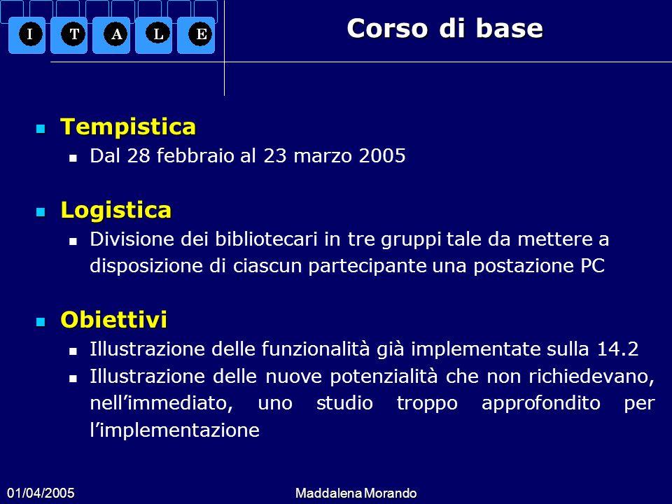 01/04/2005Maddalena Morando Corso di base Tempistica Tempistica Dal 28 febbraio al 23 marzo 2005 Logistica Logistica Divisione dei bibliotecari in tre