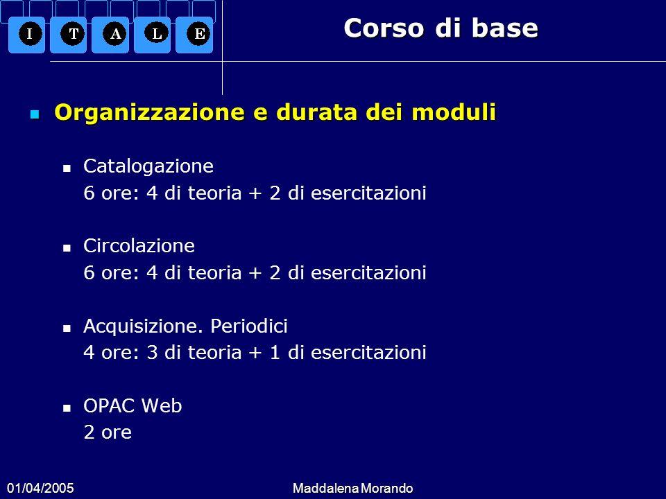 01/04/2005Maddalena Morando Corso di base Organizzazione e durata dei moduli Organizzazione e durata dei moduli Catalogazione 6 ore: 4 di teoria + 2 di esercitazioni Circolazione 6 ore: 4 di teoria + 2 di esercitazioni Acquisizione.