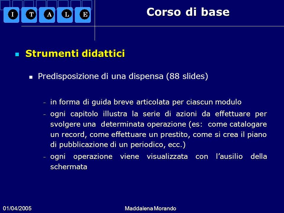 01/04/2005Maddalena Morando Corso di base Strumenti didattici Strumenti didattici Predisposizione di una dispensa (88 slides) in forma di guida breve
