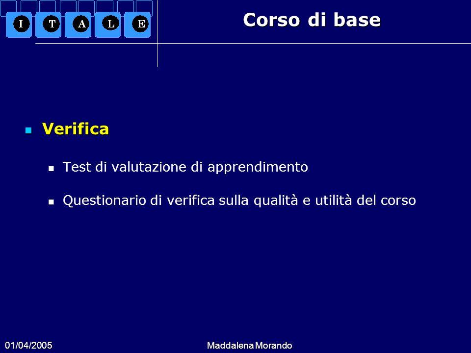 01/04/2005Maddalena Morando Corso di base Verifica Verifica Test di valutazione di apprendimento Questionario di verifica sulla qualità e utilità del