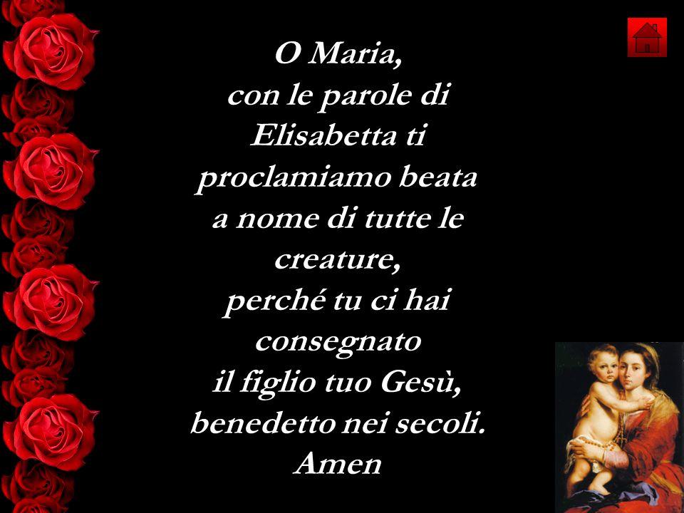O Maria, con le parole di Elisabetta ti proclamiamo beata a nome di tutte le creature, perché tu ci hai consegnato il figlio tuo Gesù, benedetto nei s