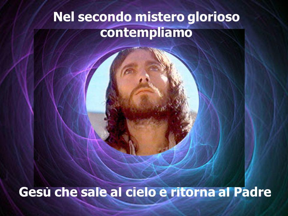 Gesù che sale al cielo e ritorna al Padre Nel secondo mistero glorioso contempliamo