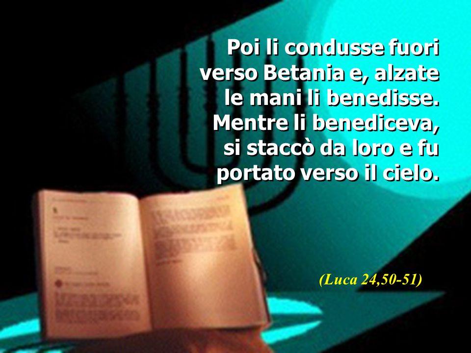 Poi li condusse fuori verso Betania e, alzate le mani li benedisse. Mentre li benediceva, si staccò da loro e fu portato verso il cielo. (Luca 24,50-5