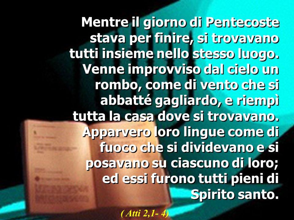 Mentre il giorno di Pentecoste stava per finire, si trovavano tutti insieme nello stesso luogo. Venne improvviso dal cielo un rombo, come di vento che