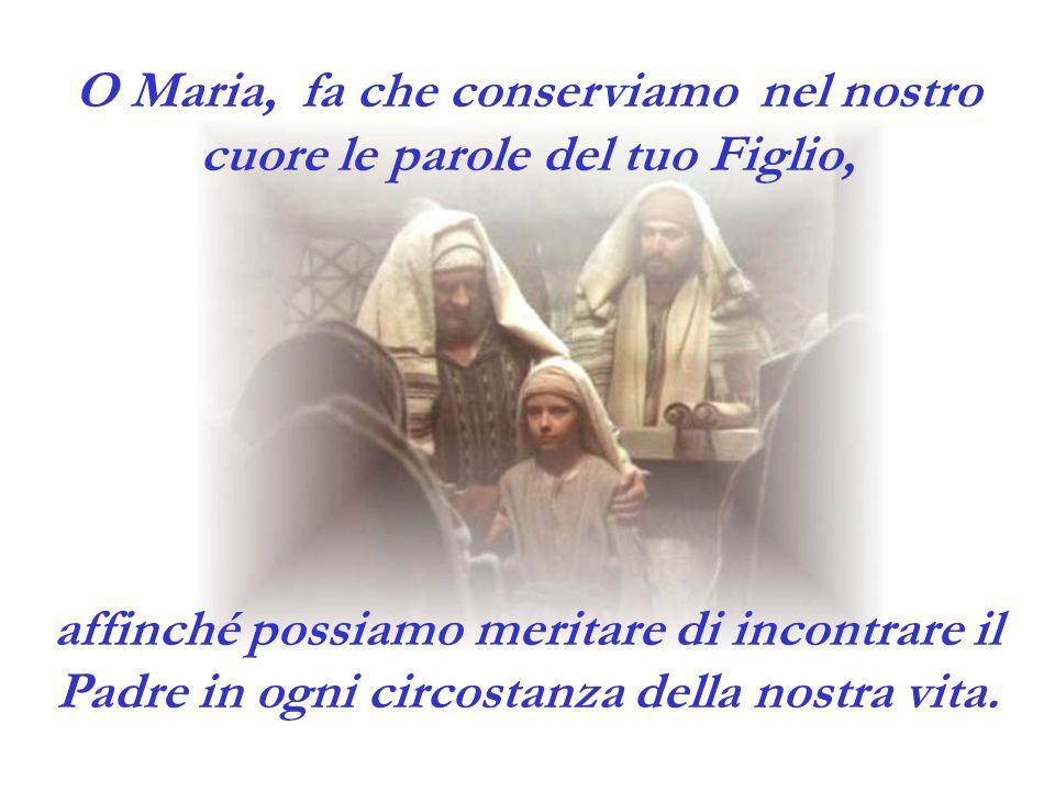 O Maria, fa che conserviamo nel nostro cuore le parole del tuo Figlio, affinché possiamo meritare di incontrare il Padre in ogni circostanza della nos