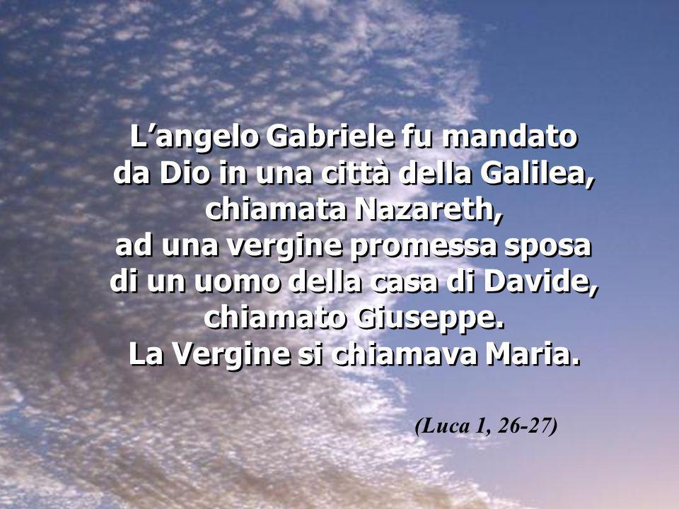 Langelo Gabriele fu mandato da Dio in una città della Galilea, chiamata Nazareth, ad una vergine promessa sposa di un uomo della casa di Davide, chiam