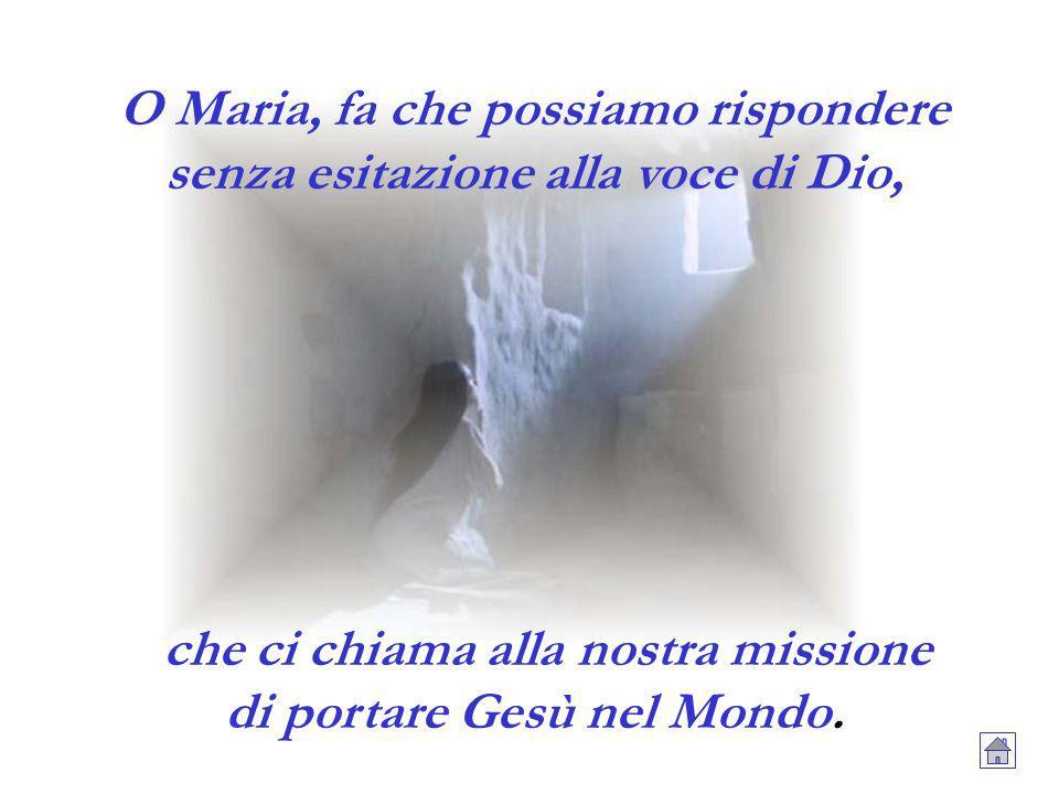 O Maria, fa che possiamo rispondere senza esitazione alla voce di Dio, che ci chiama alla nostra missione di portare Gesù nel Mondo.