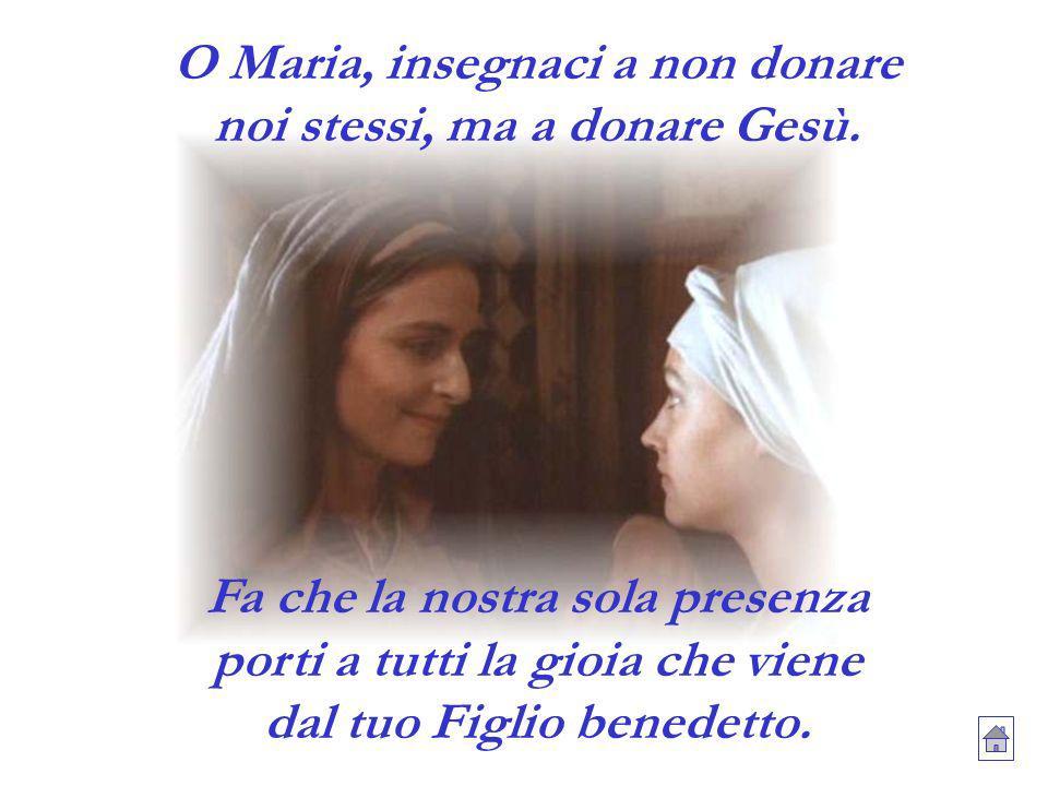 O Maria, insegnaci a non donare noi stessi, ma a donare Gesù. Fa che la nostra sola presenza porti a tutti la gioia che viene dal tuo Figlio benedetto