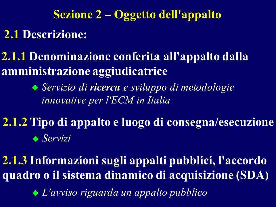 Sezione 2 – Oggetto dell appalto 2.1 Descrizione: 2.1.1 Denominazione conferita all appalto dalla amministrazione aggiudicatrice Servizio di ricerca e sviluppo di metodologie innovative per l ECM in Italia 2.1.2 Tipo di appalto e luogo di consegna/esecuzione Servizi 2.1.3 Informazioni sugli appalti pubblici, l accordo quadro o il sistema dinamico di acquisizione (SDA) L avviso riguarda un appalto pubblico