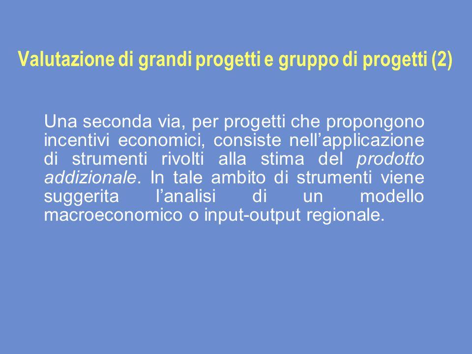 Valutazione di grandi progetti e gruppo di progetti (2) Una seconda via, per progetti che propongono incentivi economici, consiste nellapplicazione di strumenti rivolti alla stima del prodotto addizionale.