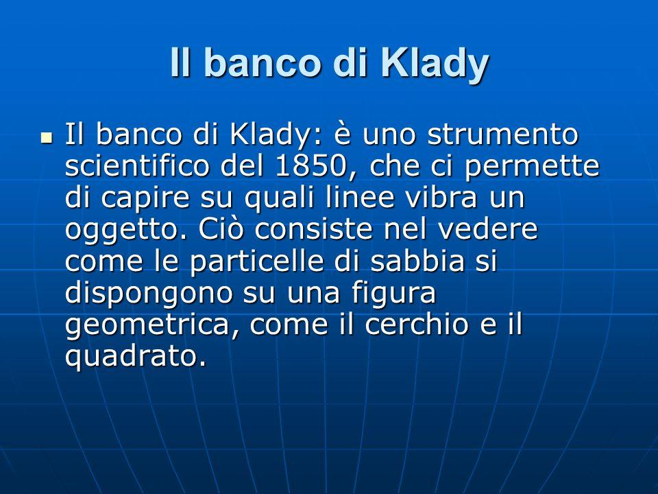 Il banco di Klady Il banco di Klady: è uno strumento scientifico del 1850, che ci permette di capire su quali linee vibra un oggetto. Ciò consiste nel