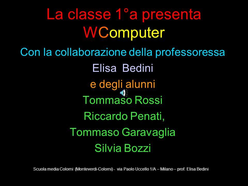 La classe 1°a presenta WComputer Con la collaborazione della professoressa Elisa Bedini e degli alunni Tommaso Rossi Riccardo Penati, Tommaso Garavagl