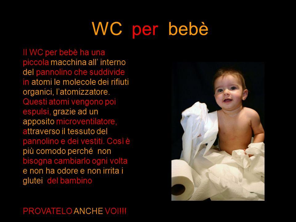 WC per bebè Il WC per bebè ha una piccola macchina all interno del pannolino che suddivide in atomi le molecole dei rifiuti organici, latomizzatore. Q