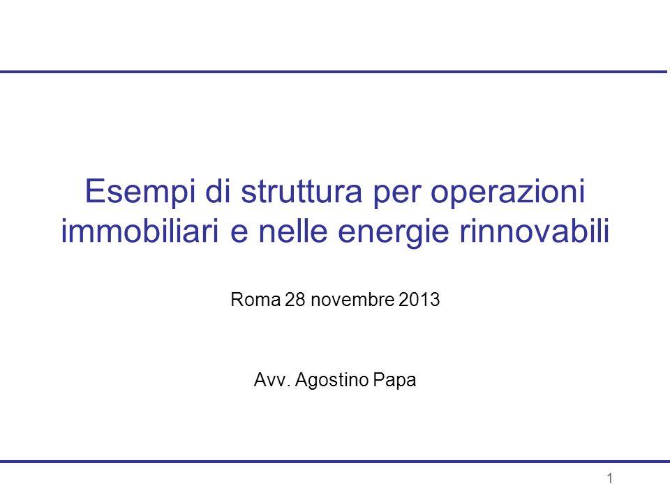 1 Esempi di struttura per operazioni immobiliari e nelle energie rinnovabili Roma 28 novembre 2013 Avv. Agostino Papa