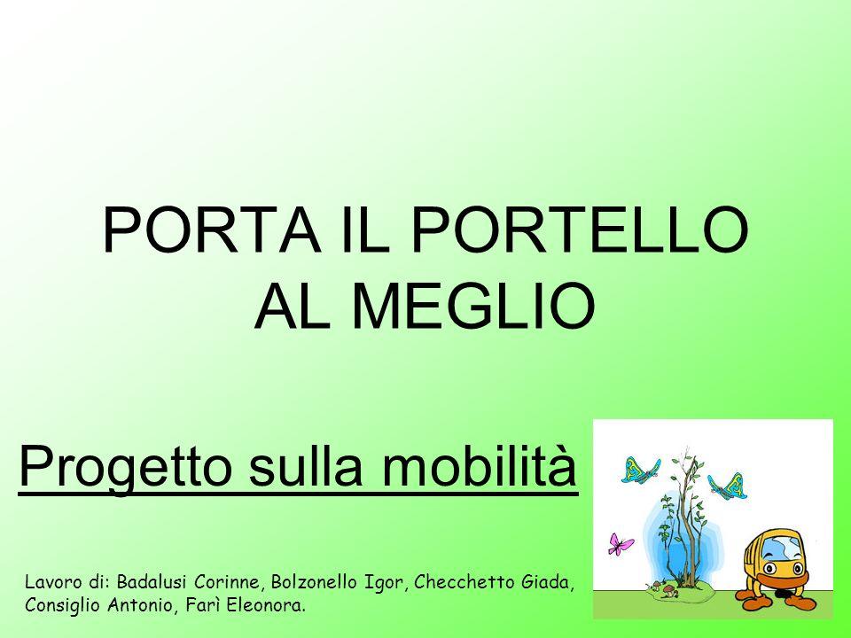 PORTA IL PORTELLO AL MEGLIO Progetto sulla mobilità Lavoro di: Badalusi Corinne, Bolzonello Igor, Checchetto Giada, Consiglio Antonio, Farì Eleonora.