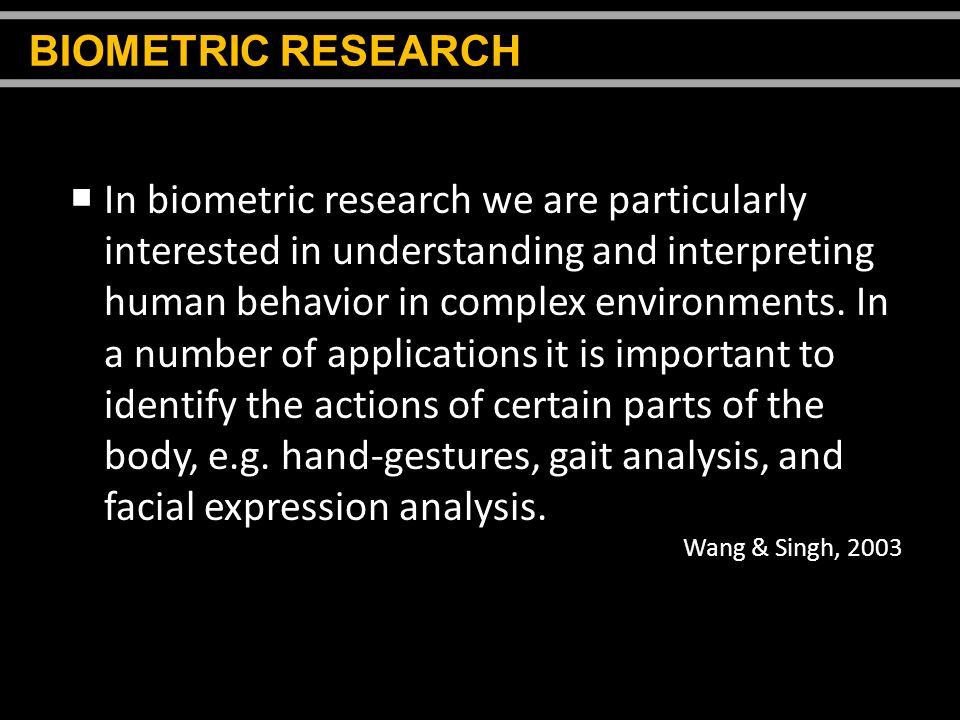 In biometric research we are particularly interested in understanding and interpreting human behavior in complex environments. In a number of applicat