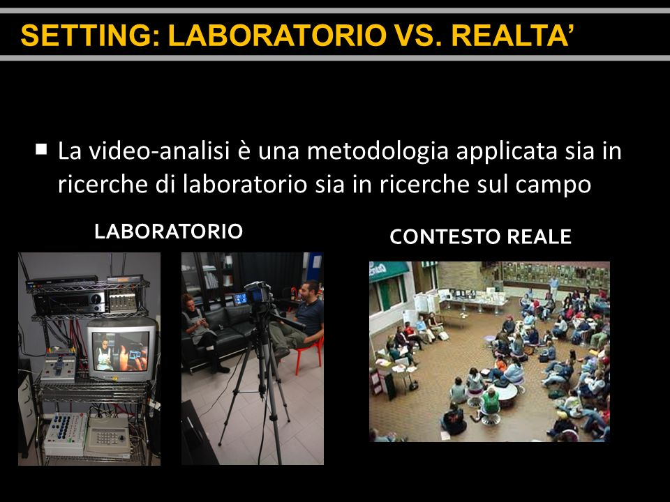 La video-analisi è una metodologia applicata sia in ricerche di laboratorio sia in ricerche sul campo LABORATORIO CONTESTO REALE SETTING: LABORATORIO