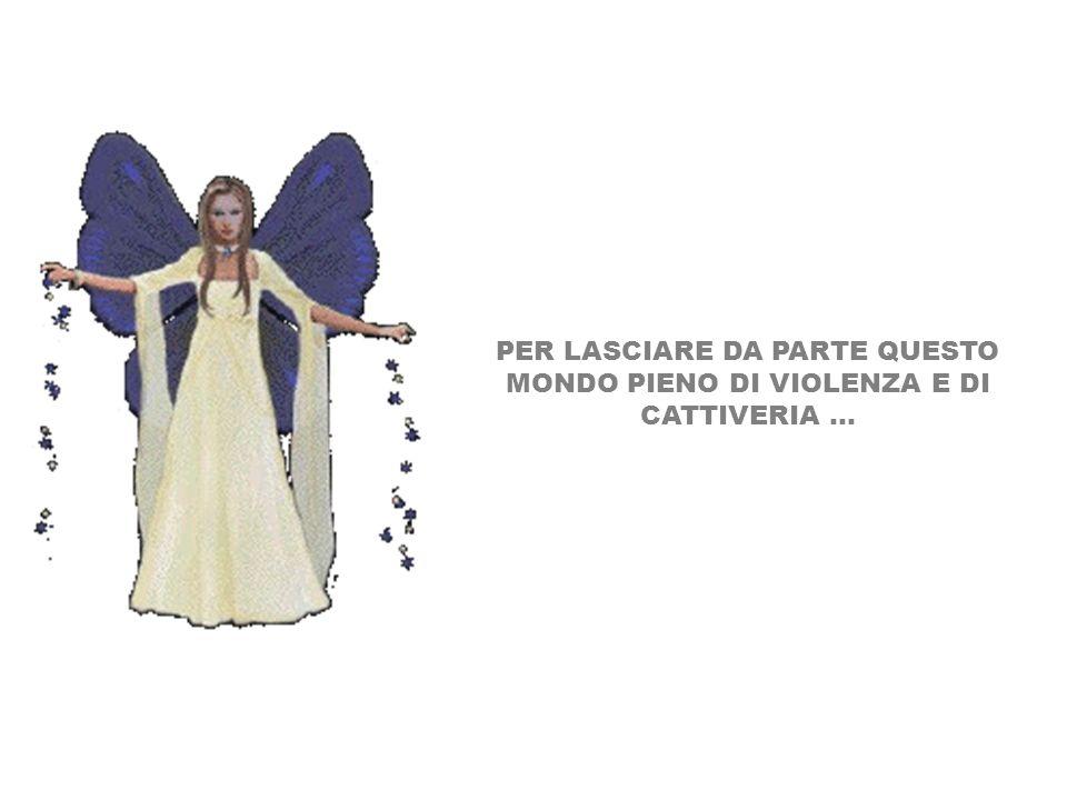 PER LASCIARE DA PARTE QUESTO MONDO PIENO DI VIOLENZA E DI CATTIVERIA...